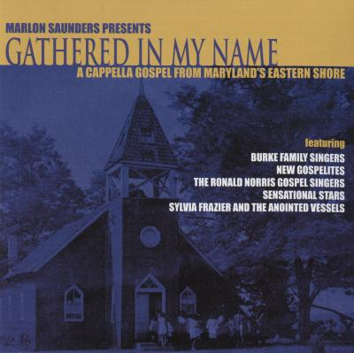 Marlon Saunders Presents Gathered In My Name: A Cappella Gospel From Maryland's Eastern Shore
